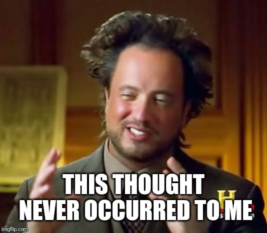 Ancient Aliens Meme | THIS THOUGHT NEVER OCCURRED TO ME | image tagged in memes,ancient aliens | made w/ Imgflip meme maker