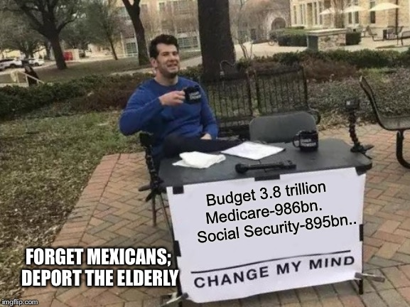Change My Mind | Budget 3.8 trillion Medicare-986bn.      Social Security-895bn.. FORGET MEXICANS; DEPORT THE ELDERLY | image tagged in memes,change my mind | made w/ Imgflip meme maker