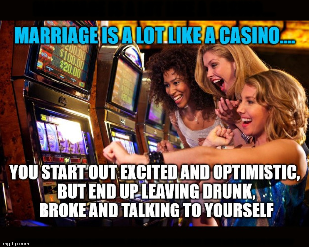Marriage is fun and also a gamble. | MARRIAGE IS A LOT LIKE A CASINO.... YOU START OUT EXCITED AND OPTIMISTIC, BUT END UP LEAVING DRUNK, BROKE AND TALKING TO YOURSELF | image tagged in meme,funny,marriage,casino,gambling | made w/ Imgflip meme maker