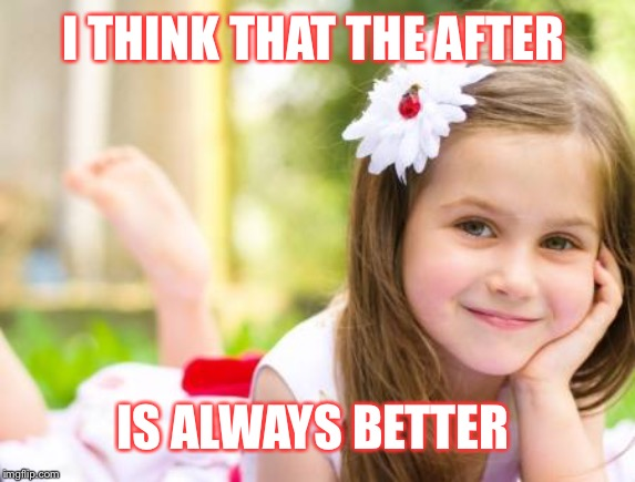 I THINK THAT THE AFTER IS ALWAYS BETTER | made w/ Imgflip meme maker