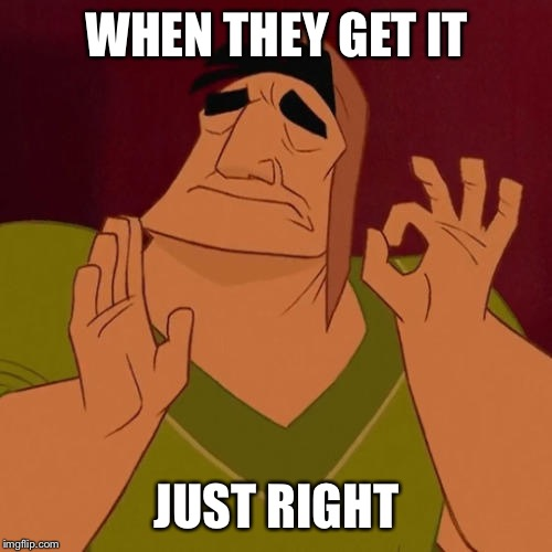 When X just right | WHEN THEY GET IT JUST RIGHT | image tagged in when x just right | made w/ Imgflip meme maker