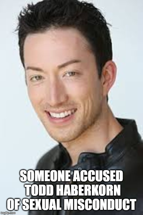 I Really Am Slow On News | SOMEONE ACCUSED TODD HABERKORN OF SEXUAL MISCONDUCT | image tagged in actor,sexual harassment | made w/ Imgflip meme maker