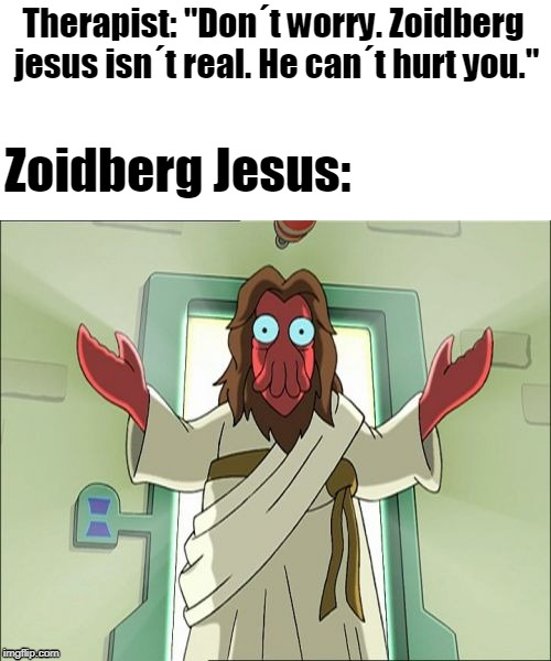 "Zoidberg Jesus | Therapist: ""Don´t worry. Zoidberg jesus isn´t real. He can´t hurt you."" Zoidberg Jesus: 