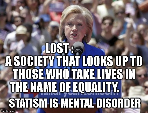 Hillary | LOST :              A SOCIETY THAT LOOKS UP TO THOSE WHO TAKE LIVES IN THE NAME OF EQUALITY. STATISM IS MENTAL DISORDER | image tagged in hillary | made w/ Imgflip meme maker