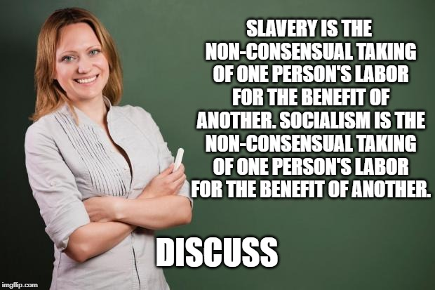 Ah, those pesky moral questions | SLAVERY IS THE NON-CONSENSUAL TAKING OF ONE PERSON'S LABOR FOR THE BENEFIT OF ANOTHER. SOCIALISM IS THE NON-CONSENSUAL TAKING OF ONE PERSON' | image tagged in teacher meme,liberal hypocrisy,bernie sanders,crazy alexandria ocasio-cortez | made w/ Imgflip meme maker