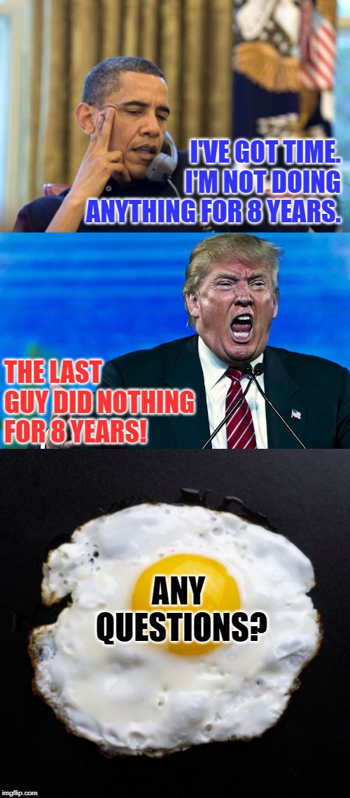 This is Your Brain After Obama | I'VE GOT TIME. I'M NOT DOING ANYTHING FOR 8 YEARS. THE LAST GUY DID NOTHING FOR 8 YEARS! ANY QUESTIONS? | image tagged in memes,no i cant obama,angry trump,presidents,before and after,america | made w/ Imgflip meme maker