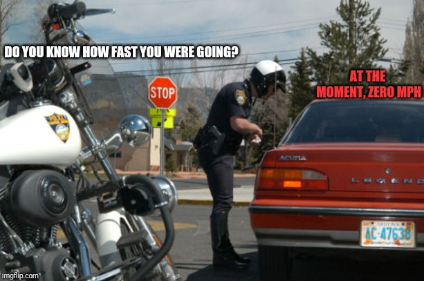 Police Pull Over | DO YOU KNOW HOW FAST YOU WERE GOING? AT THE MOMENT, ZERO MPH | image tagged in police pull over,memes,funny,0 mph | made w/ Imgflip meme maker