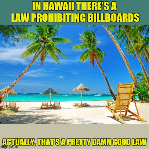 Ludicrous Laws Week - April 1-7 - A Katechuks, Lord Cheesus & SydneyB Event |  IN HAWAII THERE'S A LAW PROHIBITING BILLBOARDS; ACTUALLY, THAT'S A PRETTY DAMN GOOD LAW | image tagged in hawaii,aprilfoolsweek,lordcheesus,katechuks,sydneyb | made w/ Imgflip meme maker