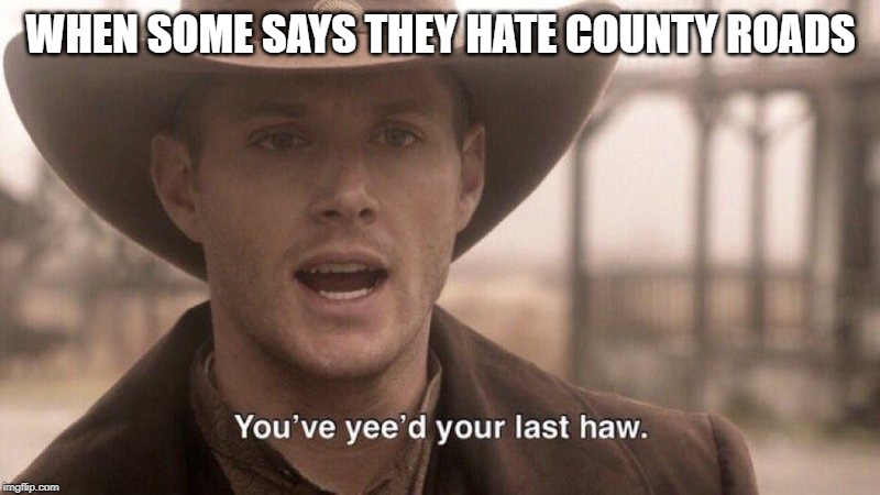 You've Yee'd Your Last Haw | WHEN SOME SAYS THEY HATE COUNTY ROADS | image tagged in you've yee'd your last haw | made w/ Imgflip meme maker