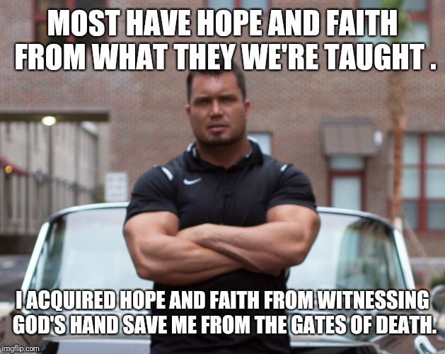Real hope and faith | MOST HAVE HOPE AND FAITH FROM WHAT THEY WE'RE TAUGHT . I ACQUIRED HOPE AND FAITH FROM WITNESSING GOD'S HAND SAVE ME FROM THE GATES OF DEATH. | image tagged in hope and change,faith,survivor | made w/ Imgflip meme maker