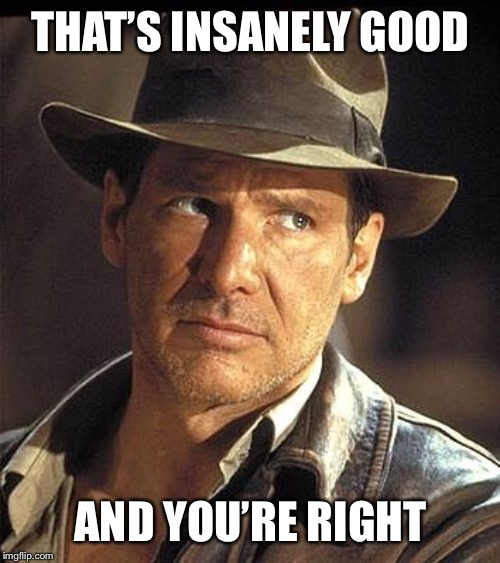 Indiana jones  | THAT'S INSANELY GOOD AND YOU'RE RIGHT | image tagged in indiana jones | made w/ Imgflip meme maker