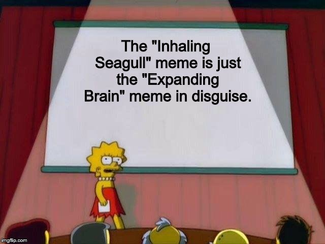 "Lisa Simpson's Presentation |  The ""Inhaling Seagull"" meme is just the ""Expanding Brain"" meme in disguise. 