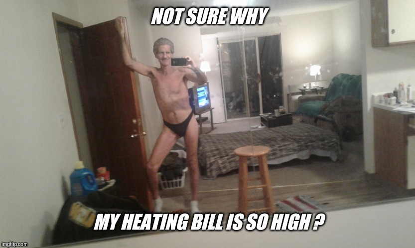 NOT SURE WHY MY HEATING BILL IS SO HIGH ? | made w/ Imgflip meme maker