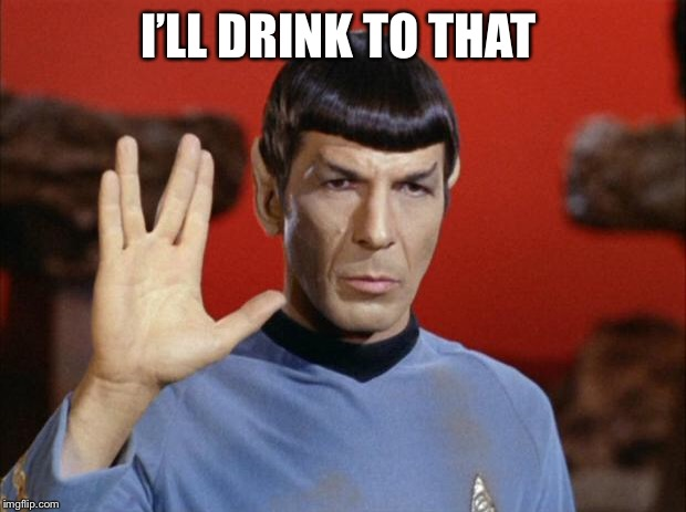 spock salute | I'LL DRINK TO THAT | image tagged in spock salute | made w/ Imgflip meme maker
