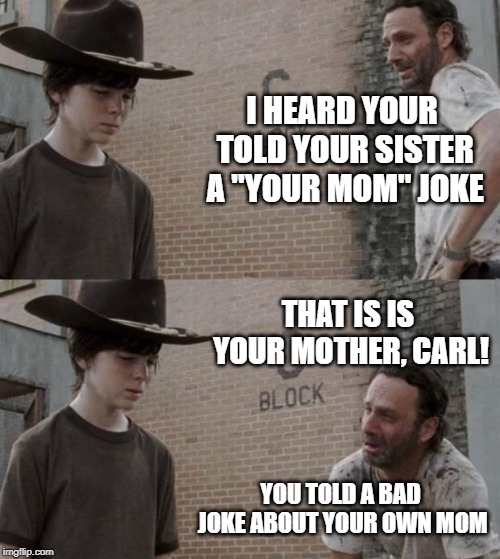 "Rick and Carl | I HEARD YOUR TOLD YOUR SISTER A ""YOUR MOM"" JOKE THAT IS IS YOUR MOTHER, CARL! YOU TOLD A BAD JOKE ABOUT YOUR OWN MOM 