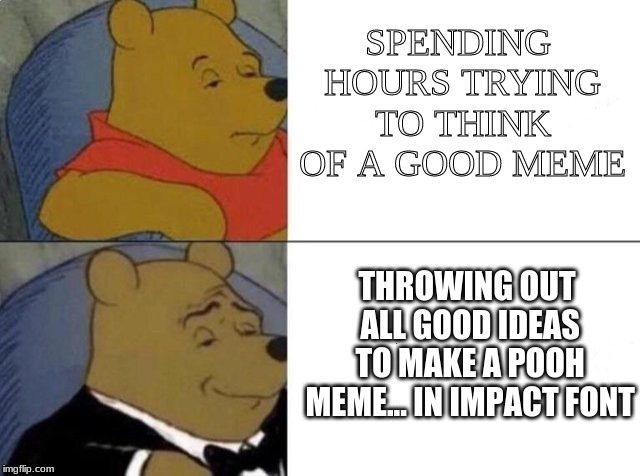 The Classic Meme | SPENDING HOURS TRYING TO THINK OF A GOOD MEME THROWING OUT ALL GOOD IDEAS TO MAKE A POOH MEME... IN IMPACT FONT | image tagged in tuxedo winnie the pooh,memes,fuuny,first,idk | made w/ Imgflip meme maker