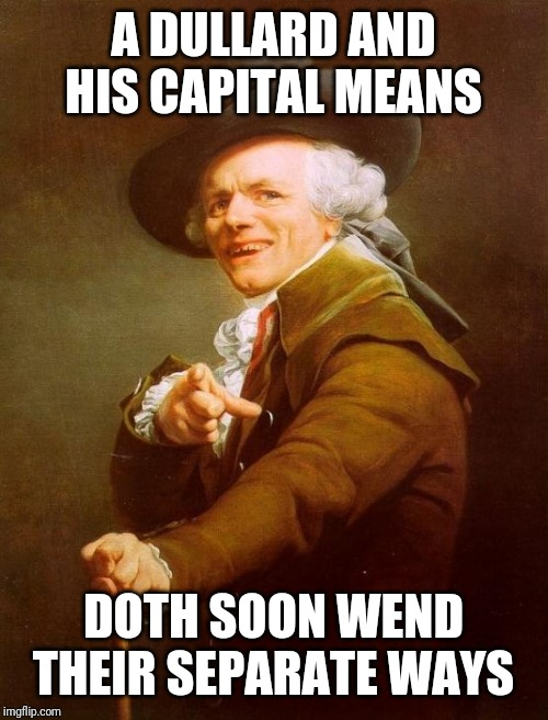 Joseph Ducreux, Financial Consultant | A DULLARD AND HIS CAPITAL MEANS DOTH SOON WEND THEIR SEPARATE WAYS | image tagged in memes,joseph ducreux,fool,money down toilet,life advice,confused dafuq jack sparrow what | made w/ Imgflip meme maker