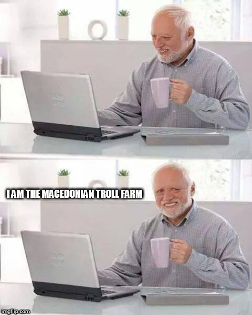 Hide the Pain Harold Meme | I AM THE MACEDONIAN TROLL FARM | image tagged in memes,hide the pain harold | made w/ Imgflip meme maker