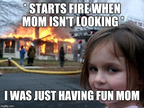 * STARTS FIRE WHEN MOM ISN'T LOOKING * I WAS JUST HAVING FUN MOM | image tagged in memes,disaster girl | made w/ Imgflip meme maker