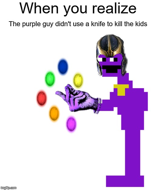 Purple Guy is Thanos Confirmed | When you realize The purple guy didn't use a knife to kill the kids | image tagged in fnaf,thanos,purple guy | made w/ Imgflip meme maker