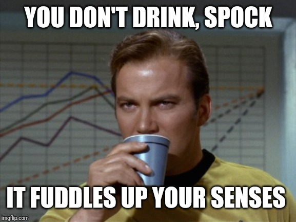 Kirk drinking coffee | YOU DON'T DRINK, SPOCK IT FUDDLES UP YOUR SENSES | image tagged in kirk drinking coffee | made w/ Imgflip meme maker