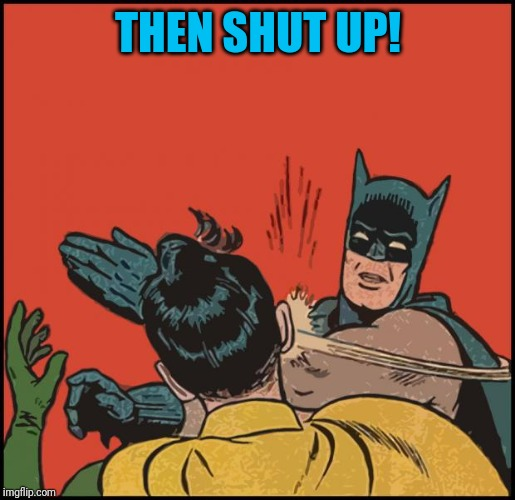 batman slapping robin no bubbles | THEN SHUT UP! | image tagged in batman slapping robin no bubbles | made w/ Imgflip meme maker