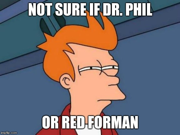 Oh, yeah. Did you hear? Dr. Phil shaved off his mustache. | NOT SURE IF DR. PHIL OR RED FORMAN | image tagged in memes,futurama fry,dr phil,mustache,omfg | made w/ Imgflip meme maker