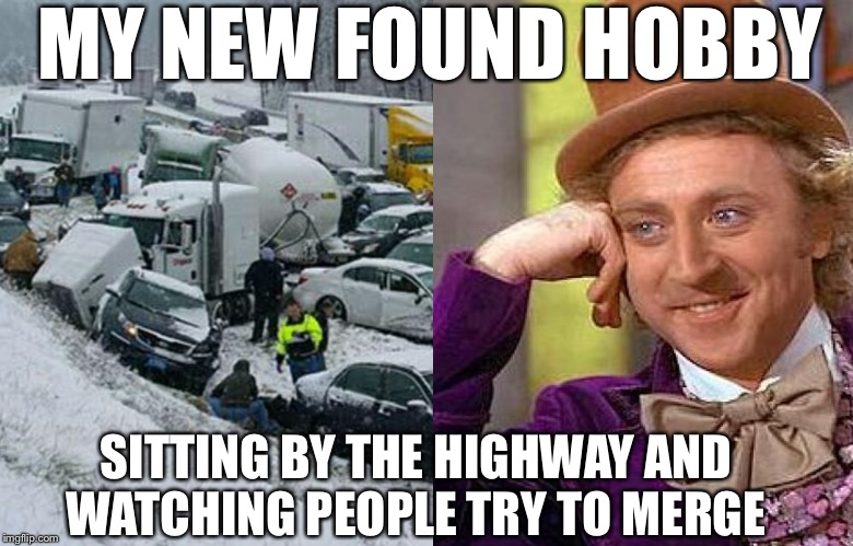 Most hilarious pass time | MY NEW FOUND HOBBY SITTING BY THE HIGHWAY AND WATCHING PEOPLE TRY TO MERGE | image tagged in bad drivers,creepy condescending wonka,hobbies,stupid drivers | made w/ Imgflip meme maker