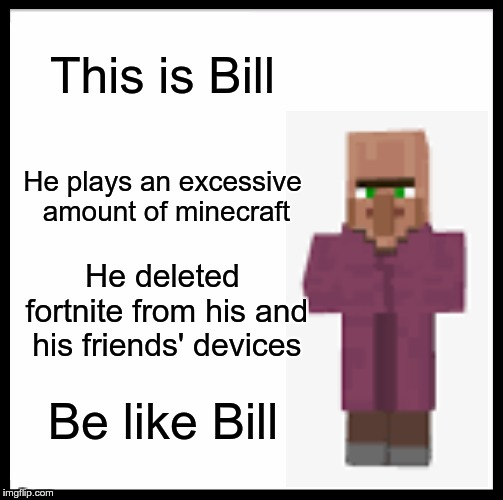Be Like Bill | This is Bill He plays an excessive amount of minecraft He deleted fortnite from his and his friends' devices Be like Bill | image tagged in memes,be like bill,minecraft,fortnite | made w/ Imgflip meme maker