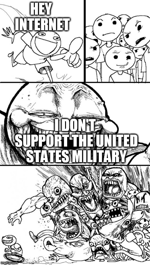 Just waiting | HEY INTERNET I DON'T SUPPORT THE UNITED STATES MILITARY | image tagged in memes,hey internet,military,united states,united states military,us military | made w/ Imgflip meme maker