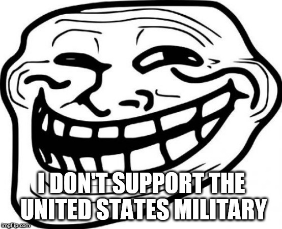 Just waiting for the angry comments | I DON'T SUPPORT THE UNITED STATES MILITARY | image tagged in memes,troll face,us military,united states military,united states,military | made w/ Imgflip meme maker