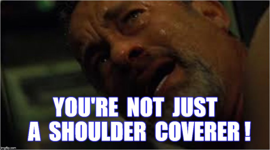 YOU'RE  NOT  JUST  A  SHOULDER  COVERER ! | made w/ Imgflip meme maker