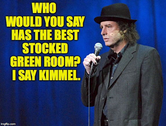 steven wright | WHO WOULD YOU SAY HAS THE BEST STOCKED GREEN ROOM?  I SAY KIMMEL. | image tagged in steven wright | made w/ Imgflip meme maker