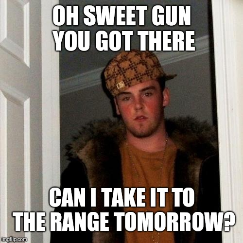 Scumbag Steve Meme | OH SWEET GUN YOU GOT THERE CAN I TAKE IT TO THE RANGE TOMORROW? | image tagged in memes,scumbag steve | made w/ Imgflip meme maker