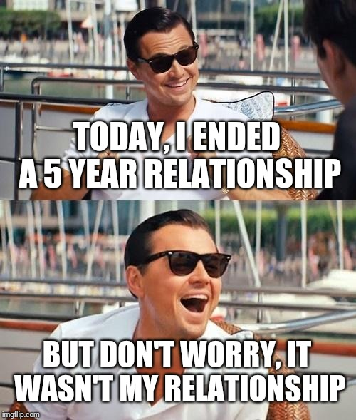 Leonardo Dicaprio Wolf Of Wall Street | TODAY, I ENDED A 5 YEAR RELATIONSHIP BUT DON'T WORRY, IT WASN'T MY RELATIONSHIP | image tagged in memes,leonardo dicaprio wolf of wall street | made w/ Imgflip meme maker