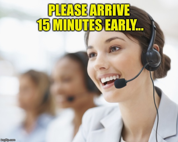 customer service | PLEASE ARRIVE 15 MINUTES EARLY... | image tagged in customer service | made w/ Imgflip meme maker