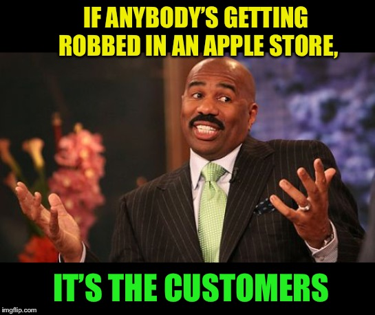 Steve Harvey Meme | IF ANYBODY'S GETTING ROBBED IN AN APPLE STORE, IT'S THE CUSTOMERS | image tagged in memes,steve harvey | made w/ Imgflip meme maker