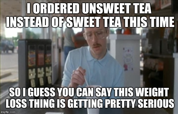When you make a healthier choice | I ORDERED UNSWEET TEA INSTEAD OF SWEET TEA THIS TIME SO I GUESS YOU CAN SAY THIS WEIGHT LOSS THING IS GETTING PRETTY SERIOUS | image tagged in memes,so i guess you can say things are getting pretty serious | made w/ Imgflip meme maker