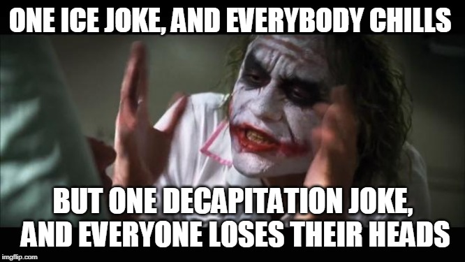 And everybody loses their heads | ONE ICE JOKE, AND EVERYBODY CHILLS BUT ONE DECAPITATION JOKE, AND EVERYONE LOSES THEIR HEADS | image tagged in memes,and everybody loses their minds | made w/ Imgflip meme maker