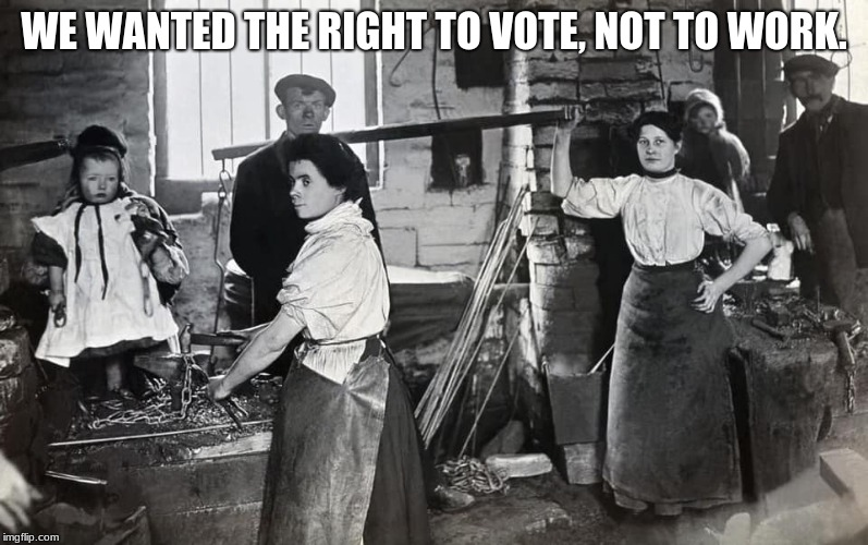 Be careful what you ask for | WE WANTED THE RIGHT TO VOTE, NOT TO WORK. | image tagged in lady smiths,chain makers,us history,historical photo,take your child to work day | made w/ Imgflip meme maker