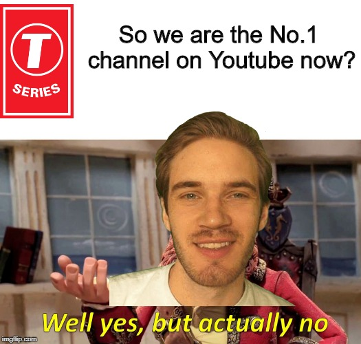 Well yes but actually no | So we are the No.1 channel on Youtube now? | image tagged in well yes but actually no | made w/ Imgflip meme maker