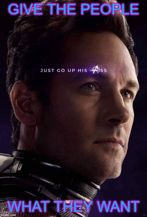 Ant Man Suppository |  GIVE THE PEOPLE; WHAT THEY WANT | image tagged in avengers endgame,ant man,thanos | made w/ Imgflip meme maker