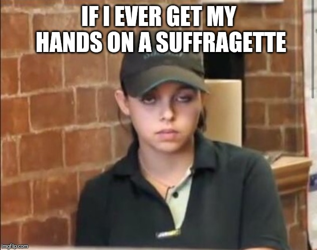 Crystal, 10 Guy's Girlfriend | IF I EVER GET MY HANDS ON A SUFFRAGETTE | image tagged in crystal 10 guy's girlfriend | made w/ Imgflip meme maker