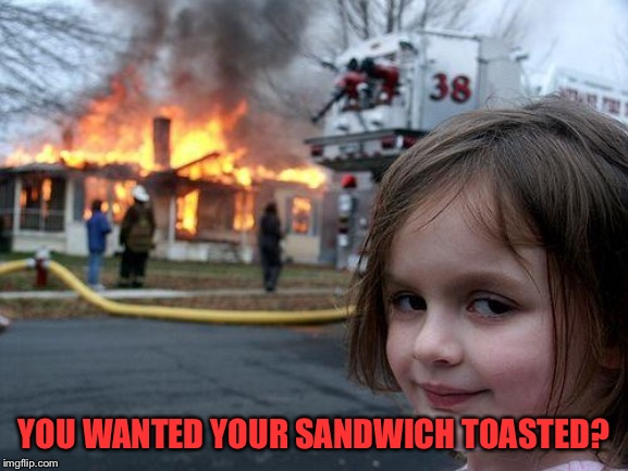 Disaster Girl Meme | YOU WANTED YOUR SANDWICH TOASTED? | image tagged in memes,disaster girl | made w/ Imgflip meme maker