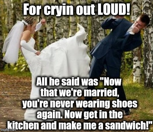"Women these days are too sensitive | For cryin out LOUD! All he said was ""Now that we're married, you're never wearing shoes again. Now get in the kitchen and make me a sandwich 
