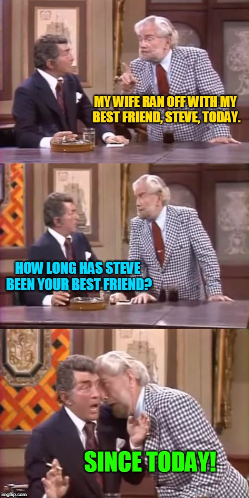 drunk foster jokes | MY WIFE RAN OFF WITH MY BEST FRIEND, STEVE, TODAY. HOW LONG HAS STEVE BEEN YOUR BEST FRIEND? SINCE TODAY! | image tagged in drunk foster jokes,wife,memes,marriage | made w/ Imgflip meme maker