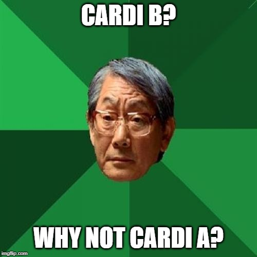 High Expectations Asian Father Meme | CARDI B? WHY NOT CARDI A? | image tagged in memes,high expectations asian father | made w/ Imgflip meme maker
