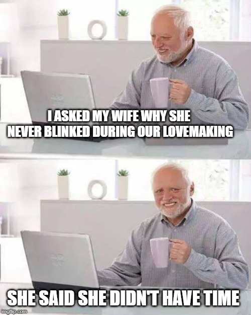 Hide the Pain Harold Meme | I ASKED MY WIFE WHY SHE NEVER BLINKED DURING OUR LOVEMAKING SHE SAID SHE DIDN'T HAVE TIME | image tagged in memes,hide the pain harold | made w/ Imgflip meme maker