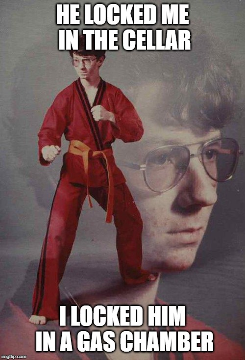 Karate Kyle Meme | HE LOCKED ME IN THE CELLAR I LOCKED HIM IN A GAS CHAMBER | image tagged in memes,karate kyle | made w/ Imgflip meme maker