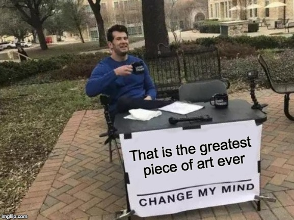 Change My Mind Meme | That is the greatest piece of art ever | image tagged in memes,change my mind | made w/ Imgflip meme maker